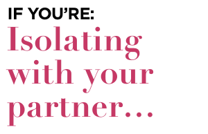 If you're isolating with your partner: