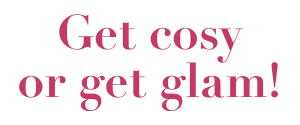 Get cosy or get glam!