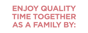 Enjoy Quality Time Together As A Family By: